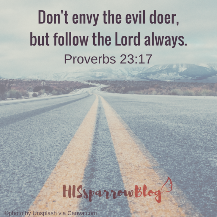 Don't envy the evil doer, but follow the Lord always. Proverbs 23:17 | HISsparrowBlog | #Christian living, #quotes, #scripture