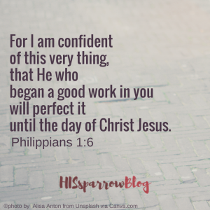 For I am confident of this very thing, that He who began a good work in you will perfect it until the day of Christ Jesus. Philippians 1:6 | HISsparrowBlog | Christian living, waiting