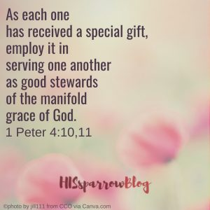 As each one has received a special gift, employ it in serving one another as good stewards of the manifold grace of God. 1 Peter 4:10,11