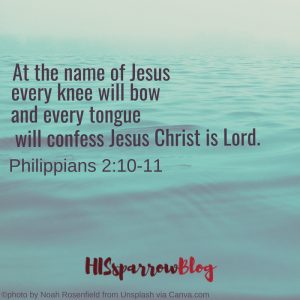 At the name of Jesus every knee will bow, and every tongue will confess Jesus Christ is Lord. Philippians 2:10-11