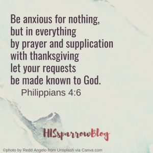 Be anxious for nothing, but in everything by and supplication with thanksgiving let your requests be made known to God. Philippians 4:6