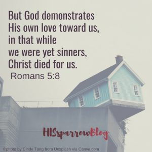 But God demonstrates His own love toward us, in that while we were yet sinners, Christ died for us. Romans 5:8