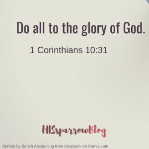 Do all to the glory of God. 1 Corinthians 10:31