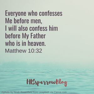 Everyone who confesses Me before men, I will also confess him before My Father who is in heaven. Matthew 10:32