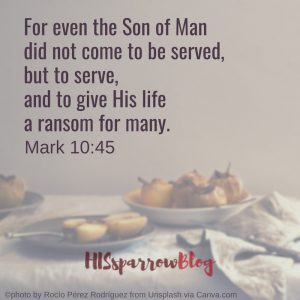 For even the Son of Man did not come to be served, but to serve, and to give His life a ransom for many. Mark 10:45