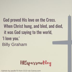 God proved His love on the Cross. When Christ hung, and bled, and died, it was God saying to the world, 'I love you.' Billy Graham