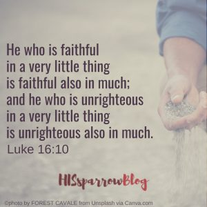 He who is faithful in a very little thing is faithful also in much; and he who is unrighteous in a very little thing is unrighteous also in much. Luke 16:10