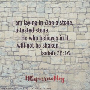 I am laying in Zion a stone, a tested stone. He who believes in it will not be shaken. Isaiah 28:16