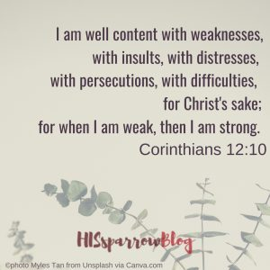I am well content with weaknesses, with insults, with distresses, with persecutions, with difficulties, for Christ's sake; for when I am weak, then I am strong. 2 Corinthians 12:10