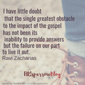 I have little doubt that the single greatest obstacle to the impact of the gospel has not been its inability to provide answers but the failure on our part to live it out. Ravi Zacharias