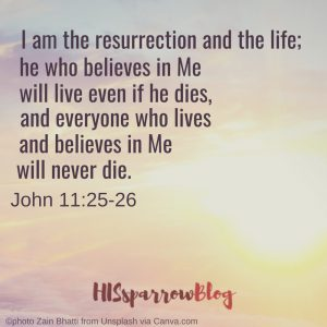 I am the resurrection and the life; he who believes in Me will live even if he dies, and everyone who lives and believes in Me will never die. John 11:25-26