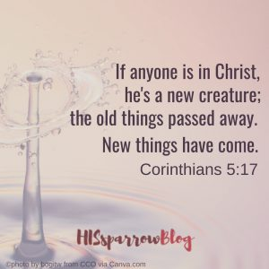 If anyone is in Christ, he's a new creature; the old things passed away. New things have come. 2 Corinthians 5:17