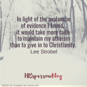 In light of the avalanche of evidence I found, it would take more faith to maintain my atheism than to give in to Christianity. Lee Strobel