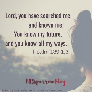 Lord, you have searched me and known me. You know my future, and you know all my ways. Psalm 139:1,3