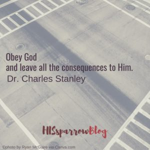 Obey God and leave all the consequences to Him. Dr. Charles Stanley
