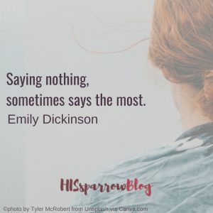 Saying nothing, sometimes says the most. Emily Dickinson