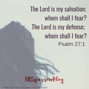 The Lord is my salvation; whom shall I fear? The Lord is my defense; whom shall I fear? Psalm 27:1