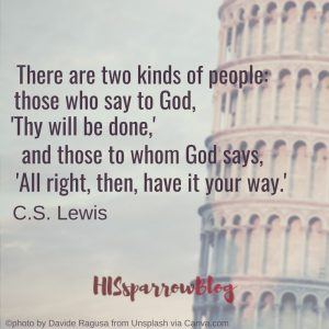 There are two kinds of people: those who say to God, 'Thy will be done,' and those to whom God says, 'All right, then, have it your way.' C.S. Lewis