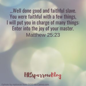 Well done good and faithful slave. You were faithful with a few things, I will put you in charge of many things_ Enter into the joy of your master. Matthew 25:23
