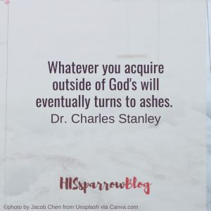 Whatever you acquire outside of God's will eventually turns to ashes. Dr. Charles Stanley