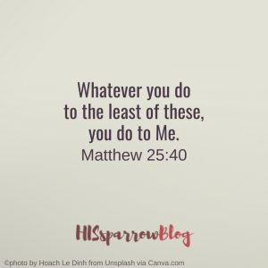 Whatever you do to the least of these, you do to Me. Matthew 25:40