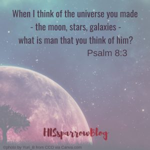 When I think of the vast universe - the moon and stars you made, what is man that you think of him? Psalm 8:3