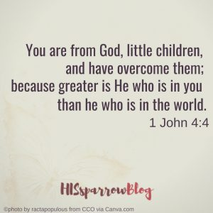 You are from God, little children, and have overcome them; because greater is He who is in you than he who is in the world. 1 John 4:4