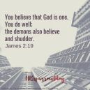 You believe that God is one. You do well; the demons also believe and shudder. James 2:19