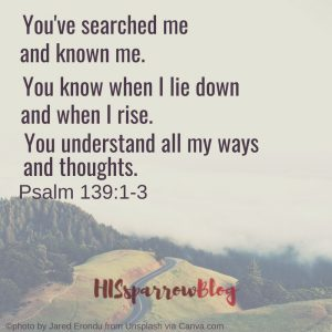 You've searched me and known me. You know when I lie down and when I rise. You understand all my ways and thoughts. Psalm 139:1-3