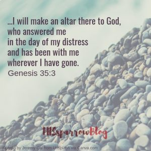 ...I will make an altar there to God, who answered me in the day of my distress and has been with me wherever I have gone. Genesis 35:3 | HISsparrowBlog